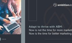 Adapt to thrive with ABM: Now is not the time for more marketing. Now is the time for better marketing.